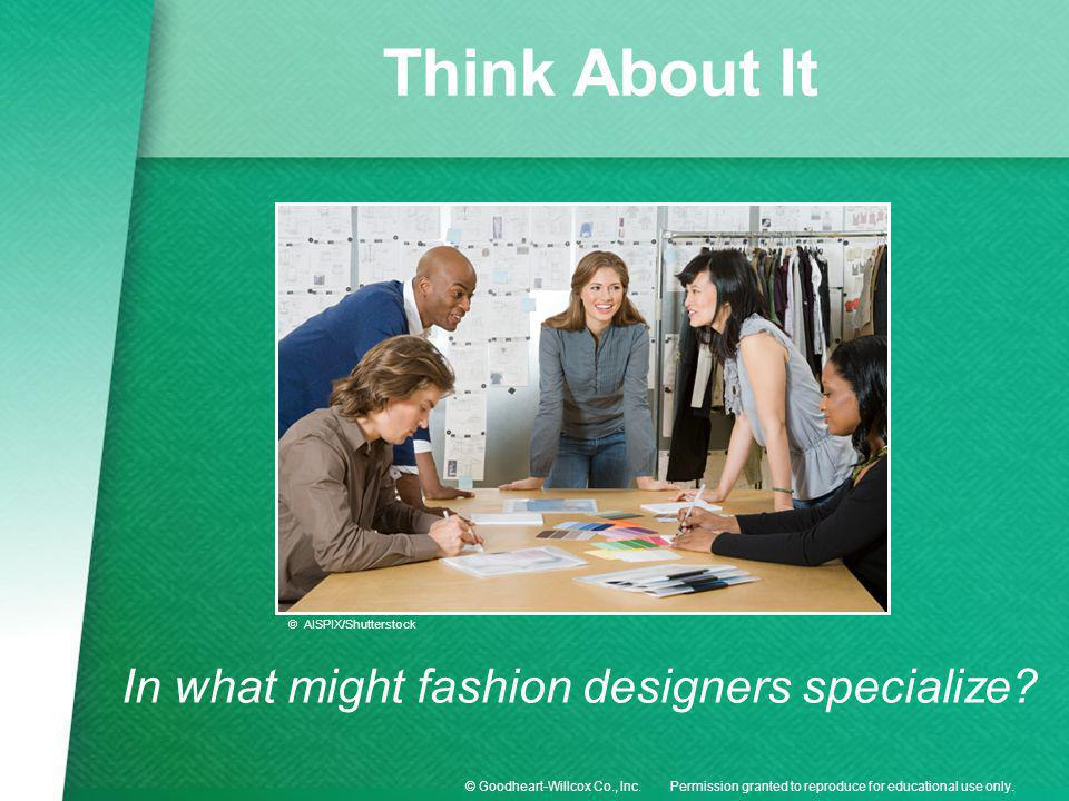 Permission granted to reproduce for educational use only.© Goodheart-Willcox Co., Inc. Think About It In what might fashion designers specialize? © AI