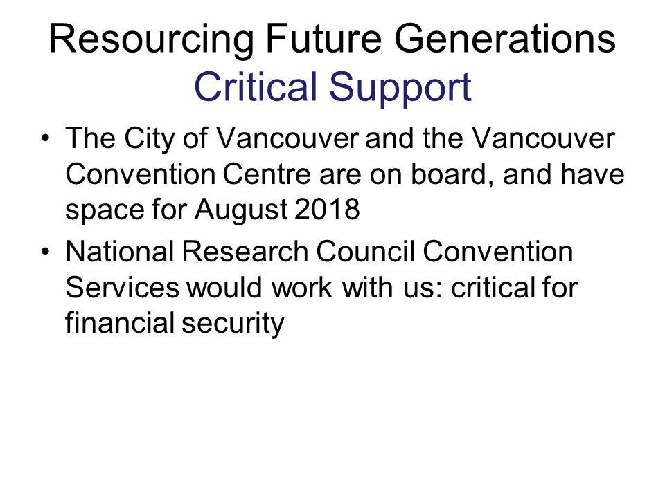 Resourcing Future Generations Critical Support The City of Vancouver and the Vancouver Convention Centre are on board, and have space for August 2018