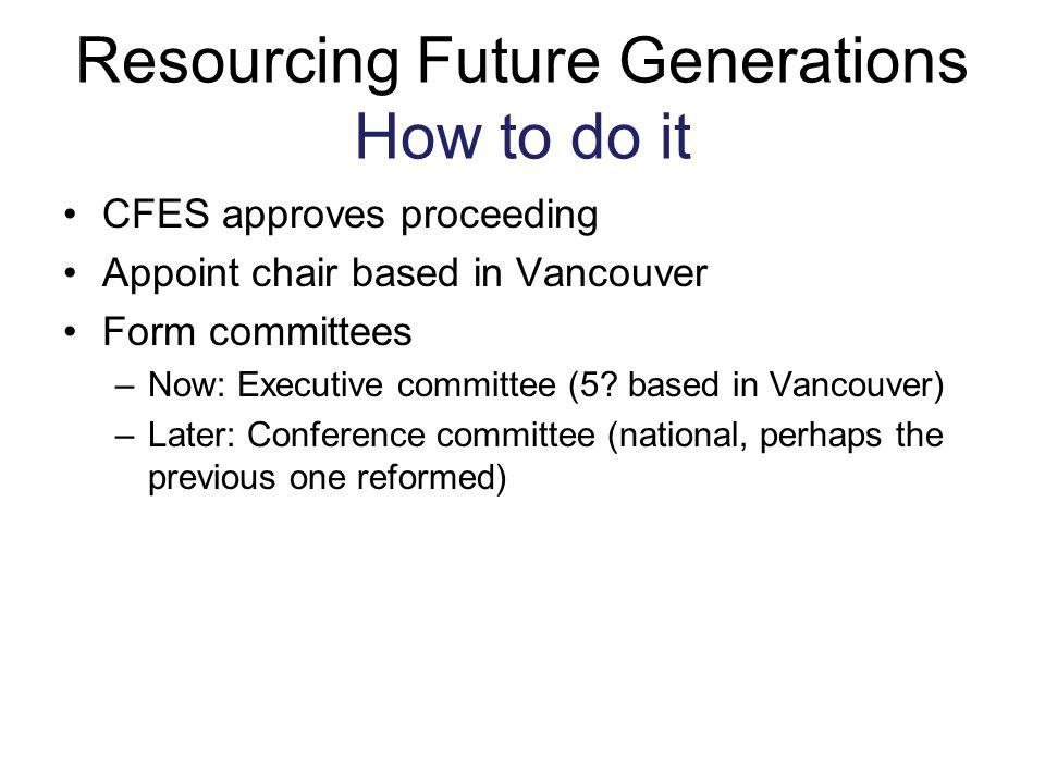 Resourcing Future Generations How to do it CFES approves proceeding Appoint chair based in Vancouver Form committees –Now: Executive committee (5? bas