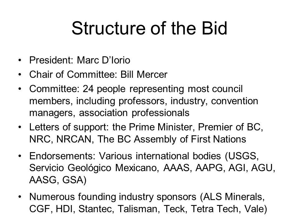 Structure of the Bid President: Marc DIorio Chair of Committee: Bill Mercer Committee: 24 people representing most council members, including professors, industry, convention managers, association professionals Letters of support: the Prime Minister, Premier of BC, NRC, NRCAN, The BC Assembly of First Nations Endorsements: Various international bodies (USGS, Servicio Geológico Mexicano, AAAS, AAPG, AGI, AGU, AASG, GSA) Numerous founding industry sponsors (ALS Minerals, CGF, HDI, Stantec, Talisman, Teck, Tetra Tech, Vale)