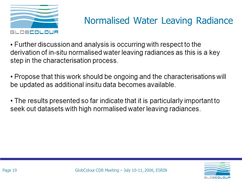 Page 19GlobColour CDR Meeting – July 10-11, 2006, ESRIN Normalised Water Leaving Radiance Further discussion and analysis is occurring with respect to the derivation of in-situ normalised water leaving radiances as this is a key step in the characterisation process.