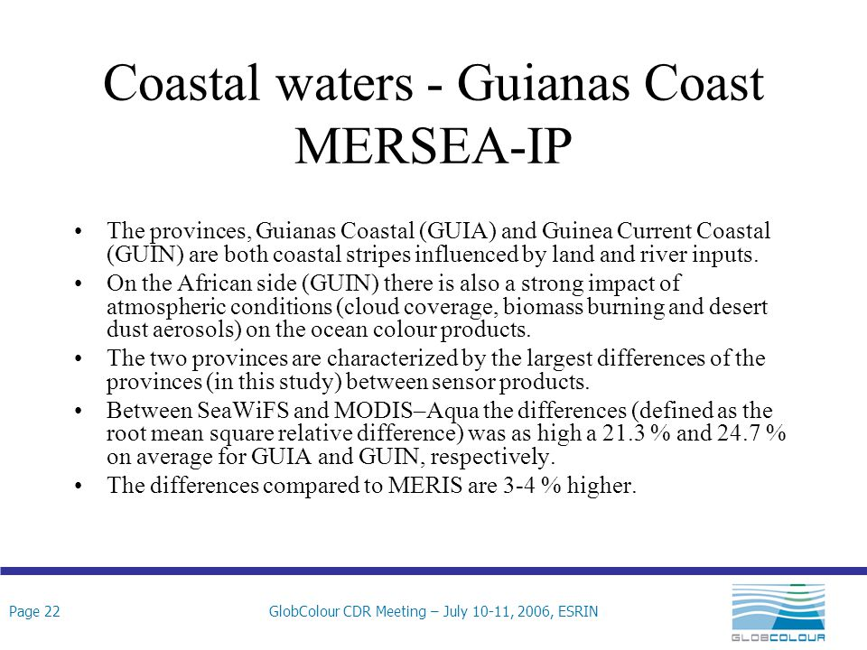 Page 22GlobColour CDR Meeting – July 10-11, 2006, ESRIN Coastal waters - Guianas Coast MERSEA-IP The provinces, Guianas Coastal (GUIA) and Guinea Current Coastal (GUIN) are both coastal stripes influenced by land and river inputs.