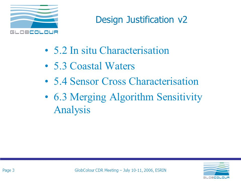 Page 3GlobColour CDR Meeting – July 10-11, 2006, ESRIN Design Justification v2 5.2 In situ Characterisation 5.3 Coastal Waters 5.4 Sensor Cross Characterisation 6.3 Merging Algorithm Sensitivity Analysis