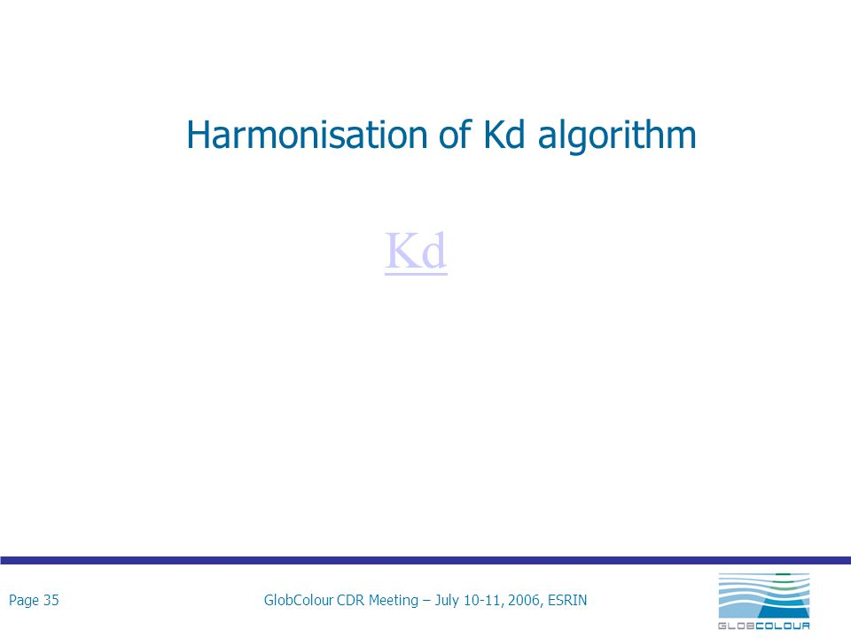 Page 35GlobColour CDR Meeting – July 10-11, 2006, ESRIN Harmonisation of Kd algorithm Kd
