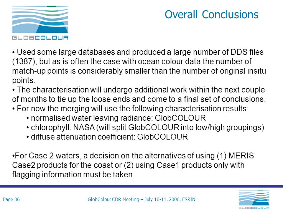 Page 36GlobColour CDR Meeting – July 10-11, 2006, ESRIN Overall Conclusions Used some large databases and produced a large number of DDS files (1387), but as is often the case with ocean colour data the number of match-up points is considerably smaller than the number of original insitu points.