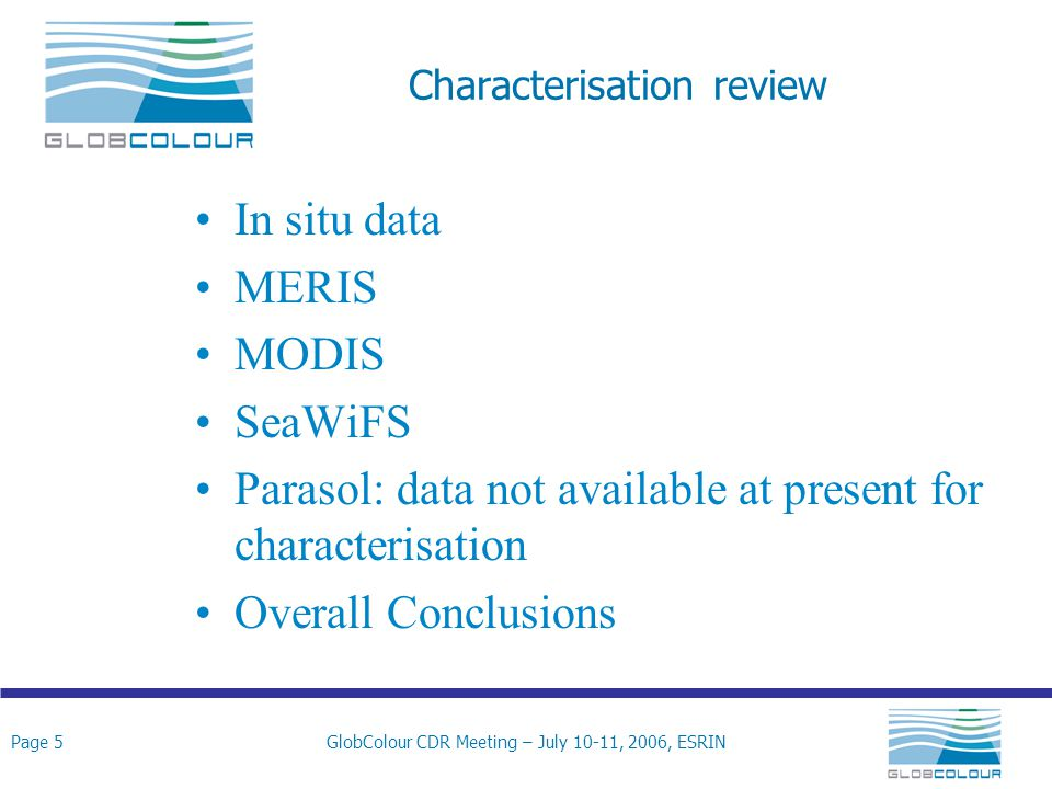 Page 5GlobColour CDR Meeting – July 10-11, 2006, ESRIN Characterisation review In situ data MERIS MODIS SeaWiFS Parasol: data not available at present for characterisation Overall Conclusions
