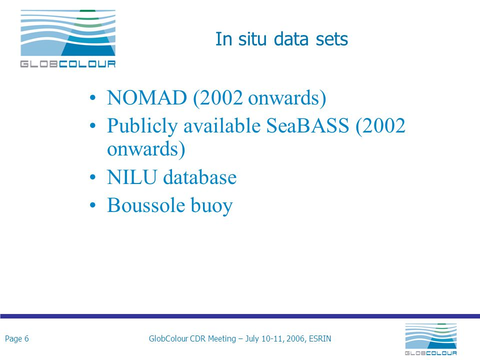 Page 6GlobColour CDR Meeting – July 10-11, 2006, ESRIN In situ data sets NOMAD (2002 onwards) Publicly available SeaBASS (2002 onwards) NILU database Boussole buoy