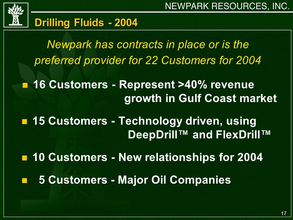 17 Drilling Fluids Customers - Represent >40% revenue growth in Gulf Coast market 15 Customers - Technology driven, using DeepDrill and FlexDrill 10 Customers - New relationships for Customers - Major Oil Companies Newpark has contracts in place or is the preferred provider for 22 Customers for 2004