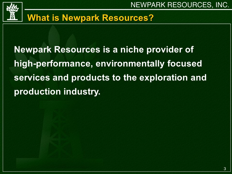 3 Newpark Resources is a niche provider of high-performance, environmentally focused services and products to the exploration and production industry.