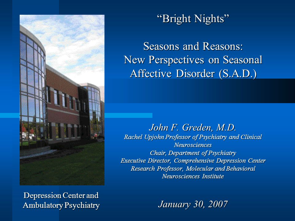 Bright Nights Seasons and Reasons: New Perspectives on Seasonal Affective Disorder (S.A.D.) John F. Greden, M.D. Rachel Upjohn Professor of Psychiatry
