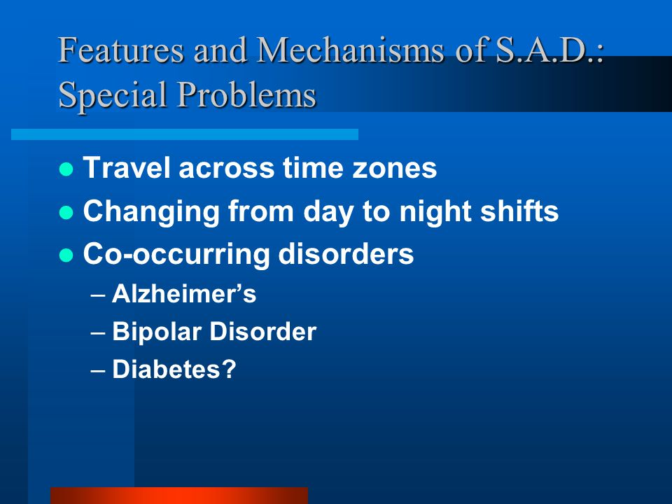 Features and Mechanisms of S.A.D.: Special Problems Travel across time zones Changing from day to night shifts Co-occurring disorders –Alzheimers –Bipolar Disorder –Diabetes