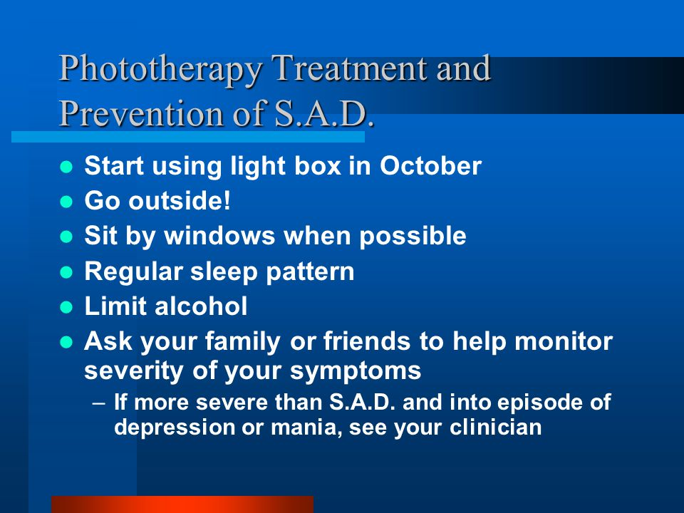 Phototherapy Treatment and Prevention of S.A.D. Start using light box in October Go outside! Sit by windows when possible Regular sleep pattern Limit