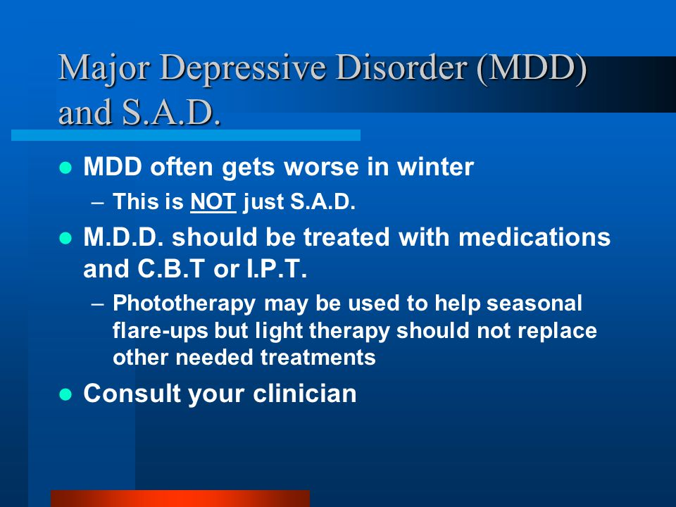 Major Depressive Disorder (MDD) and S.A.D. MDD often gets worse in winter –This is NOT just S.A.D.