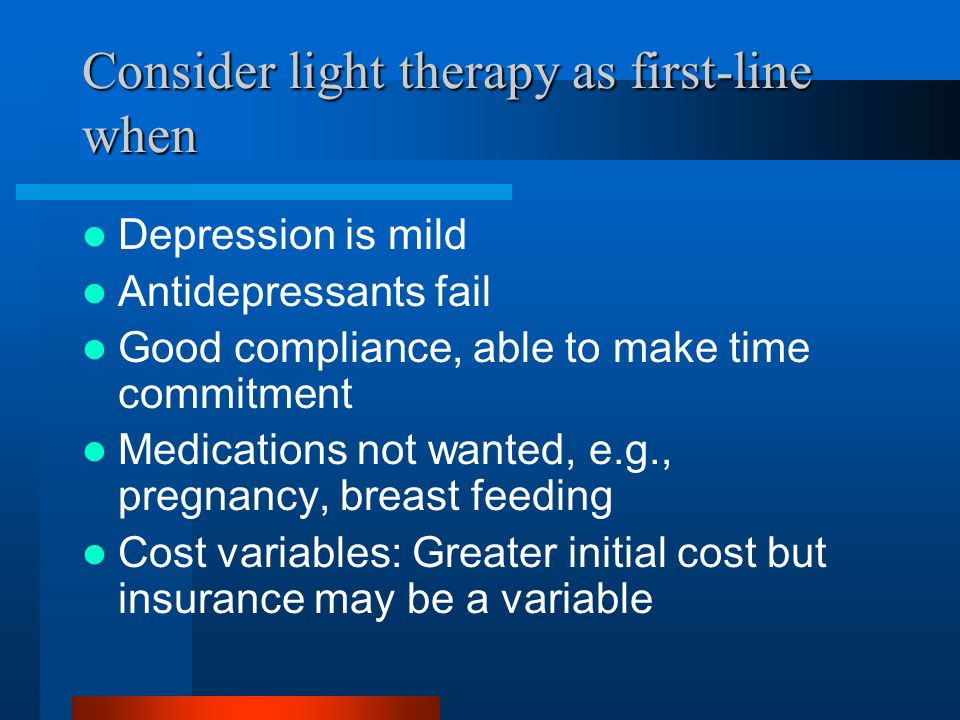 Consider light therapy as first-line when Depression is mild Antidepressants fail Good compliance, able to make time commitment Medications not wanted