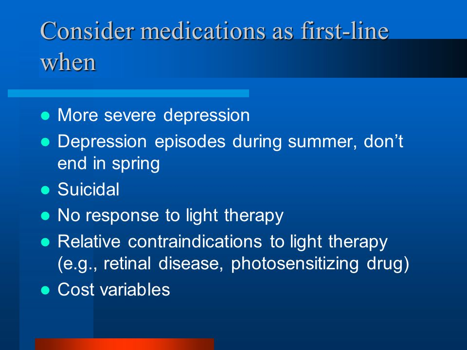 Consider medications as first-line when More severe depression Depression episodes during summer, dont end in spring Suicidal No response to light the