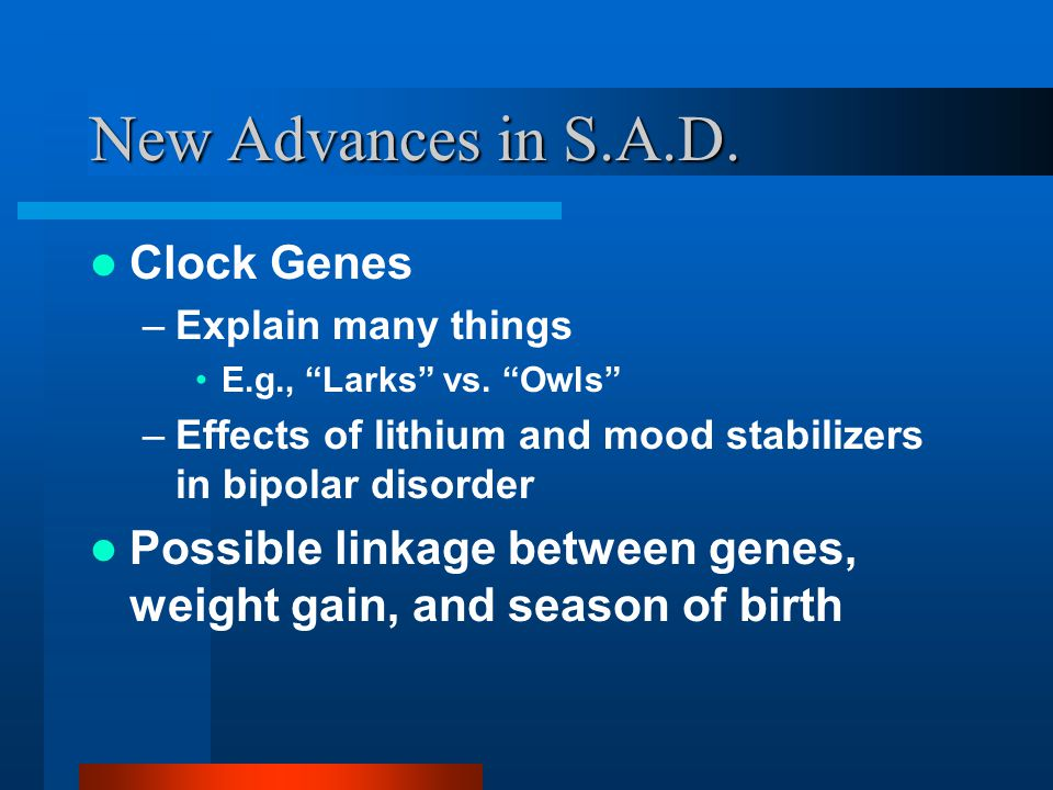 New Advances in S.A.D. Clock Genes –Explain many things E.g., Larks vs.