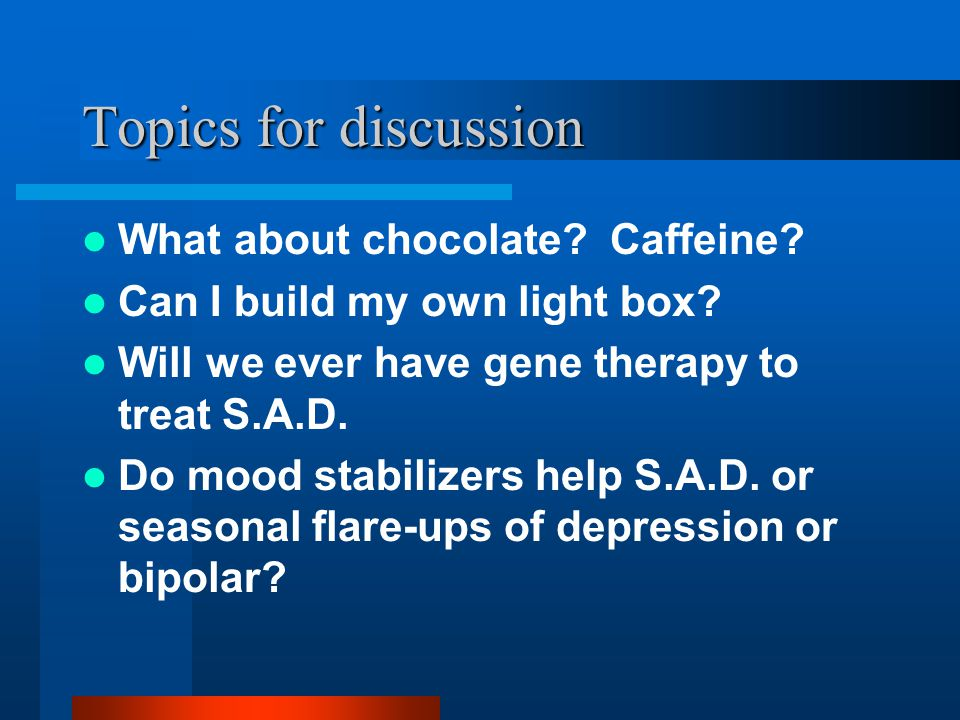 Topics for discussion What about chocolate? Caffeine? Can I build my own light box? Will we ever have gene therapy to treat S.A.D. Do mood stabilizers