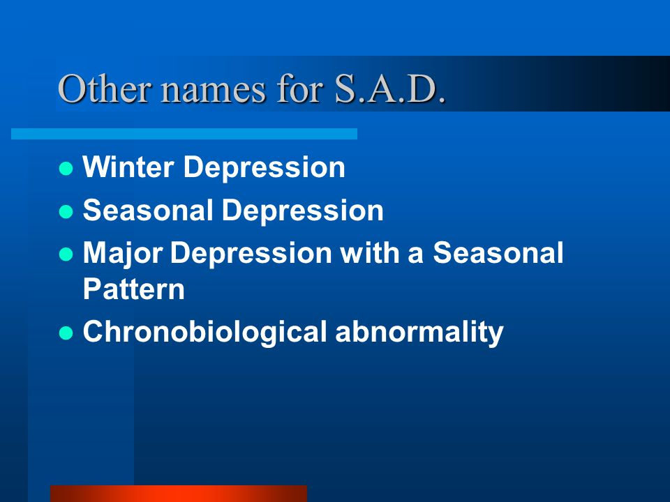 Other names for S.A.D. Winter Depression Seasonal Depression Major Depression with a Seasonal Pattern Chronobiological abnormality