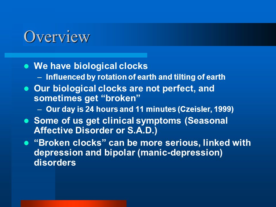 Overview We have biological clocks –Influenced by rotation of earth and tilting of earth Our biological clocks are not perfect, and sometimes get brok