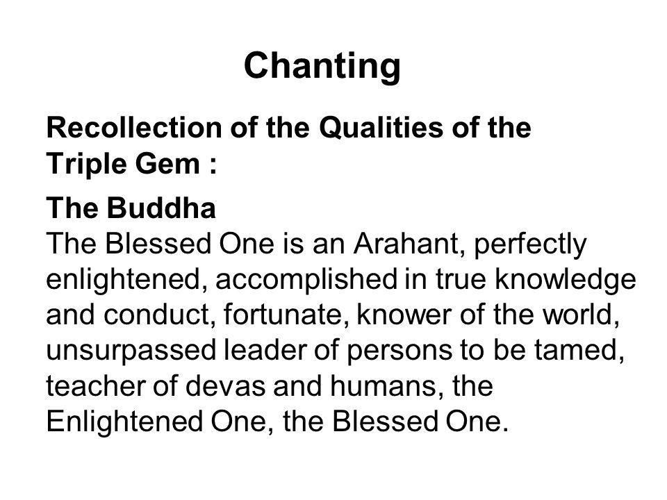 Chanting Recollection of the Qualities of the Triple Gem : The Buddha The Blessed One is an Arahant, perfectly enlightened, accomplished in true knowl