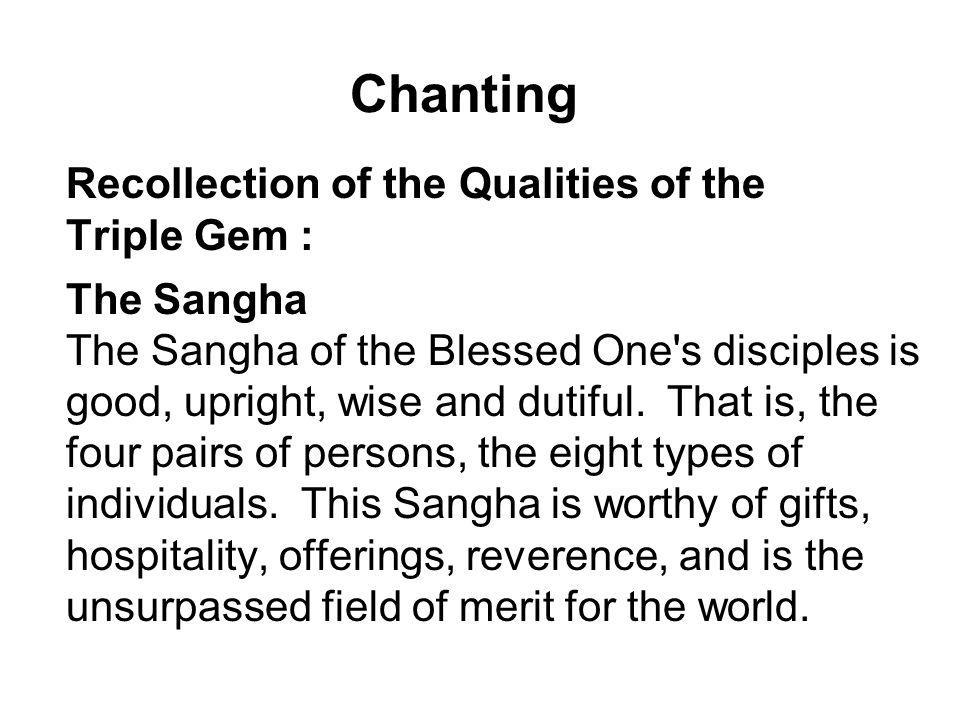 Chanting Recollection of the Qualities of the Triple Gem : The Sangha The Sangha of the Blessed One's disciples is good, upright, wise and dutiful. Th