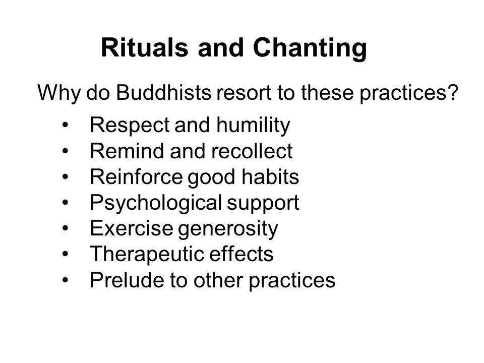 Rituals and Chanting Why do Buddhists resort to these practices? Respect and humility Remind and recollect Reinforce good habits Psychological support