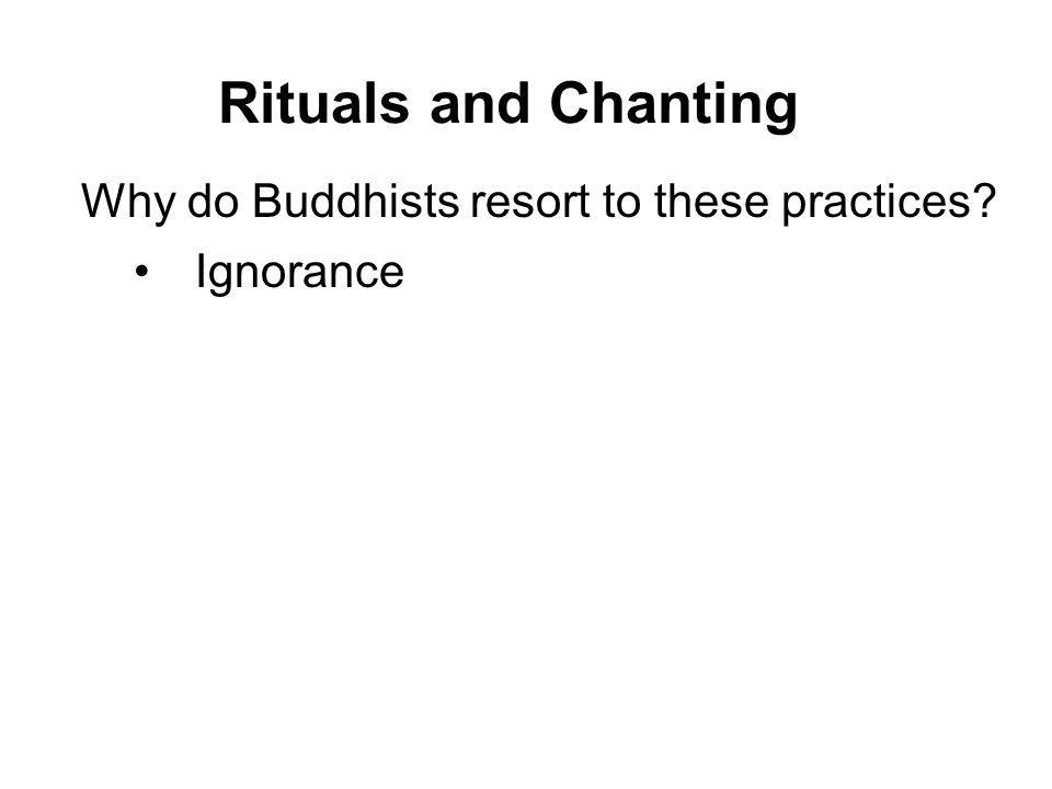 Rituals and Chanting Why do Buddhists resort to these practices? Ignorance Wrong views Attachment to tradition Excessive faith and devotion Over depen