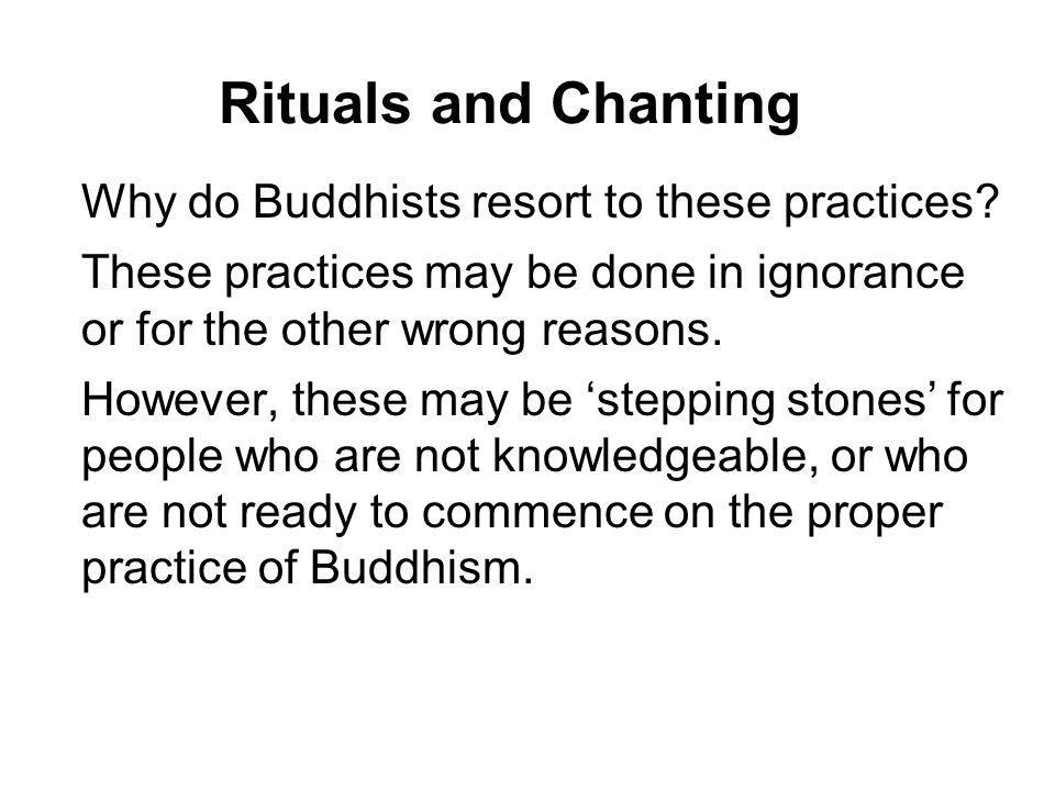 Rituals and Chanting Why do Buddhists resort to these practices? These practices may be done in ignorance or for the other wrong reasons. However, the