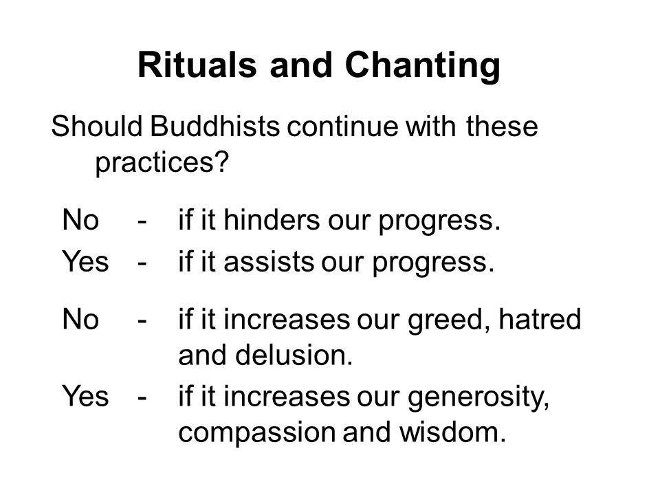 Rituals and Chanting Should Buddhists continue with these practices? No-if it hinders our progress. Yes-if it assists our progress. No-if it increases