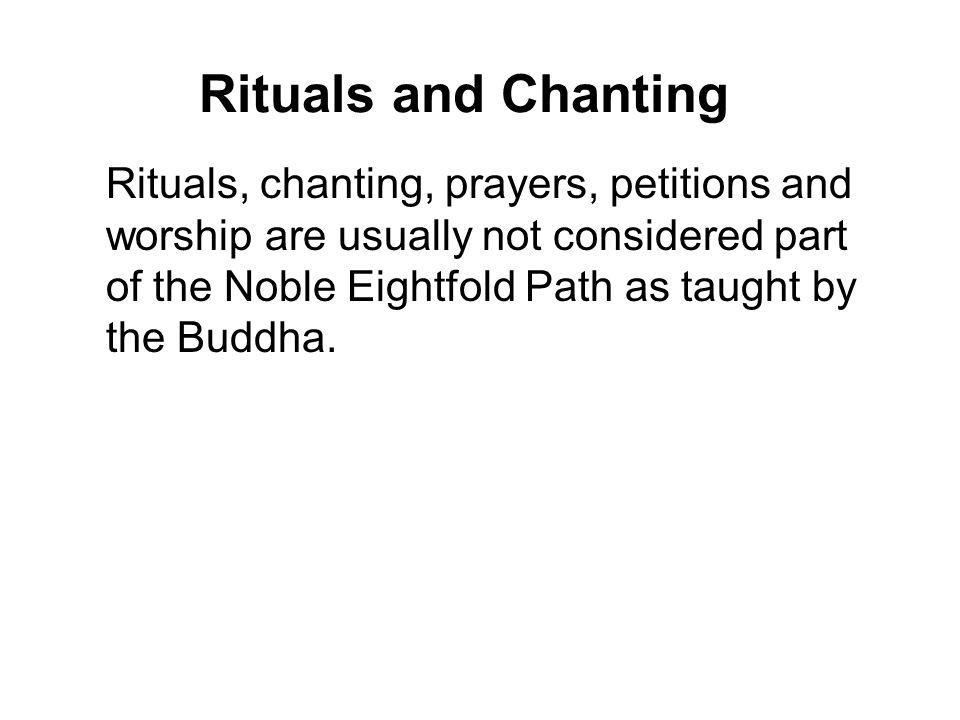 Rituals and Chanting Rituals, chanting, prayers, petitions and worship are usually not considered part of the Noble Eightfold Path as taught by the Bu