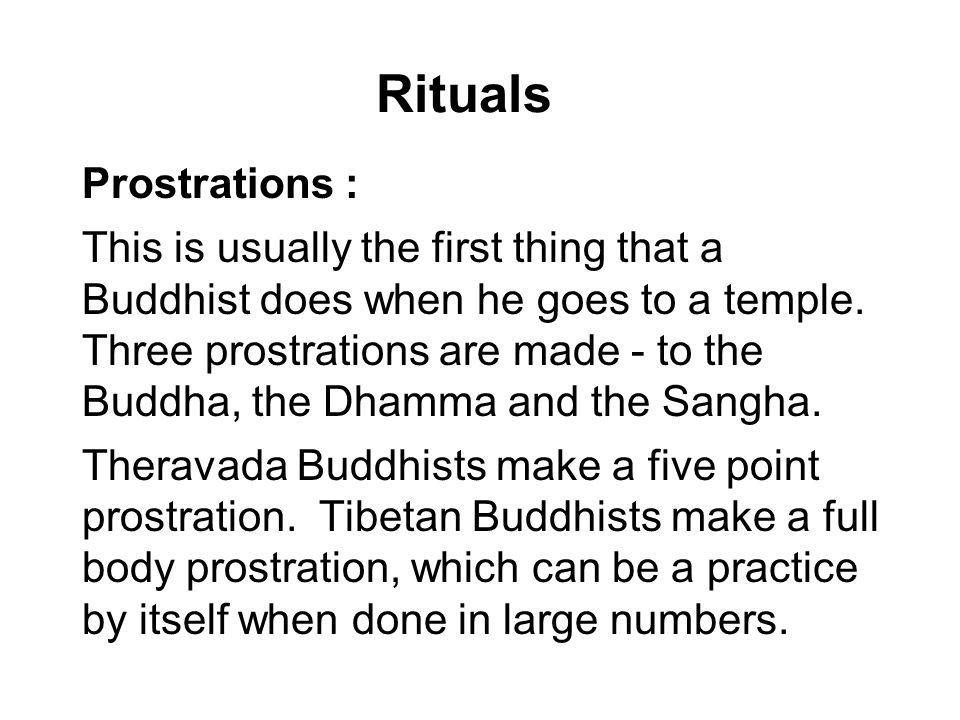Rituals Prostrations : This is usually the first thing that a Buddhist does when he goes to a temple. Three prostrations are made - to the Buddha, the