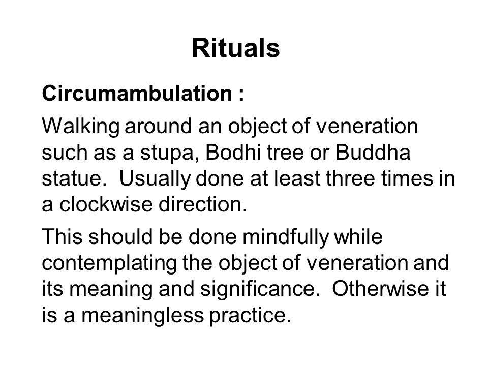 Rituals Circumambulation : Walking around an object of veneration such as a stupa, Bodhi tree or Buddha statue. Usually done at least three times in a