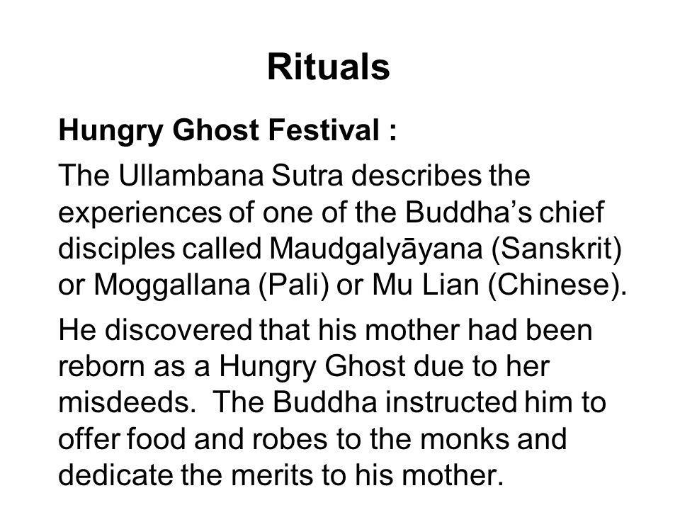 Rituals Hungry Ghost Festival : The Ullambana Sutra describes the experiences of one of the Buddhas chief disciples called Maudgalyāyana (Sanskrit) or