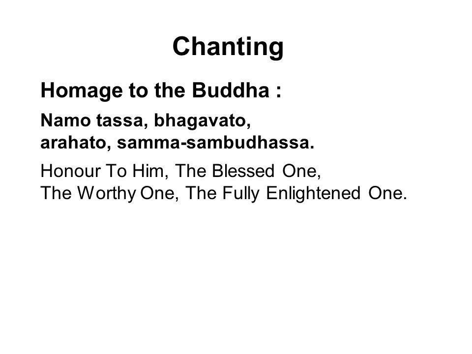 Chanting Homage to the Buddha : Namo tassa, bhagavato, arahato, samma-sambudhassa. Honour To Him, The Blessed One, The Worthy One, The Fully Enlighten