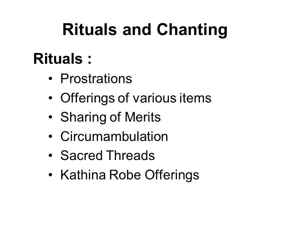 Rituals Sharing of Merits : To share the positive kamma that we have accumulated with our departed relatives and all other beings for their happiness.