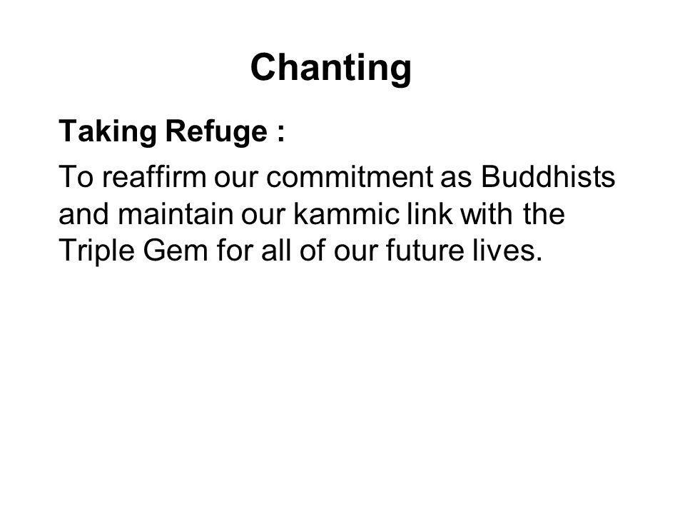 Chanting Taking Refuge : To reaffirm our commitment as Buddhists and maintain our kammic link with the Triple Gem for all of our future lives.