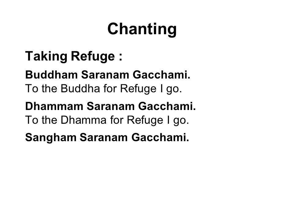 Chanting Taking Refuge : Buddham Saranam Gacchami. To the Buddha for Refuge I go. Dhammam Saranam Gacchami. To the Dhamma for Refuge I go. Sangham Sar