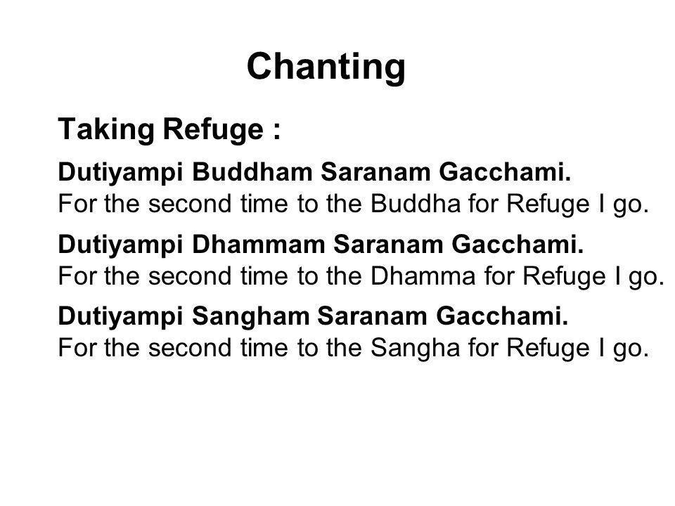 Chanting Taking Refuge : Dutiyampi Buddham Saranam Gacchami. For the second time to the Buddha for Refuge I go. Dutiyampi Dhammam Saranam Gacchami. Fo