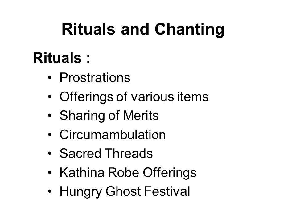 Rituals and Chanting Chanting : Homage to the Buddha Taking Refuge The Five Precepts Recollection of the qualities of the Triple Gem (the Buddha, Dhamma and Sangha)