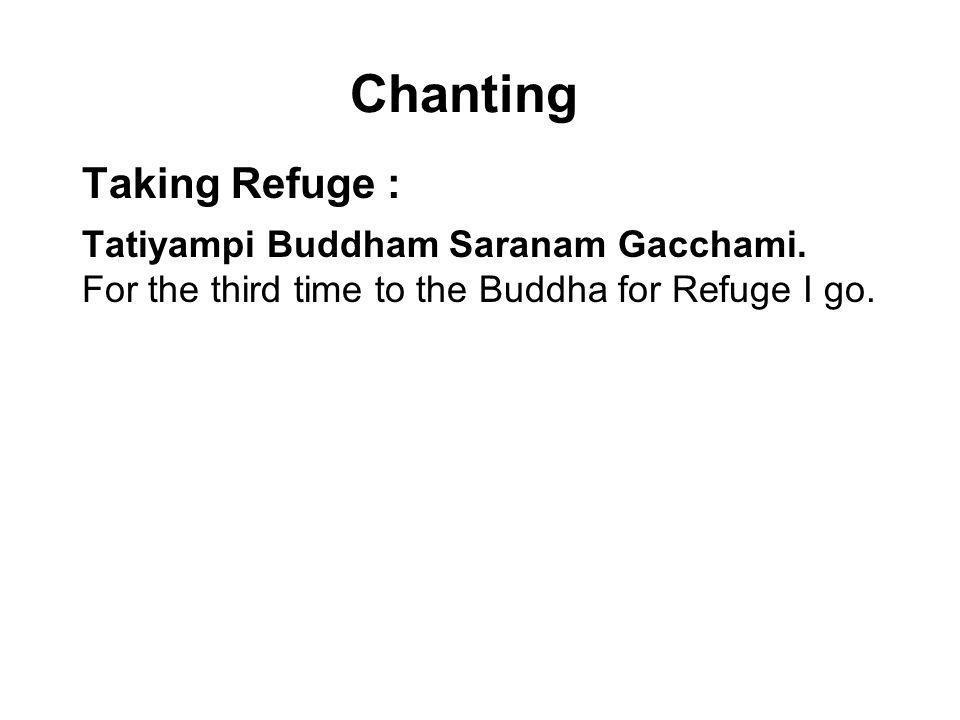 Chanting Taking Refuge : Tatiyampi Buddham Saranam Gacchami. For the third time to the Buddha for Refuge I go. Tatiyampi Dhammam Saranam Gacchami. For