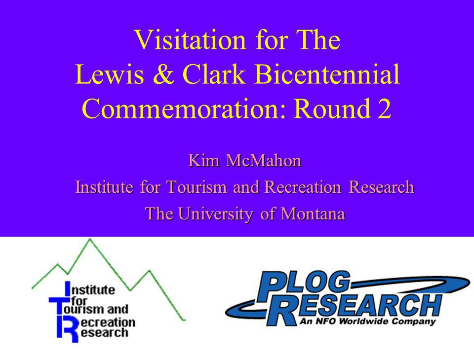 Visitation for The Lewis & Clark Bicentennial Commemoration: Round 2 Kim McMahon Institute for Tourism and Recreation Research The University of Montana