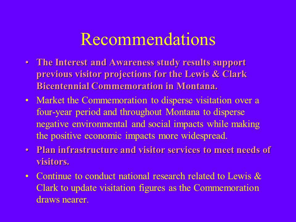 Recommendations The Interest and Awareness study results support previous visitor projections for the Lewis & Clark Bicentennial Commemoration in Montana.The Interest and Awareness study results support previous visitor projections for the Lewis & Clark Bicentennial Commemoration in Montana.