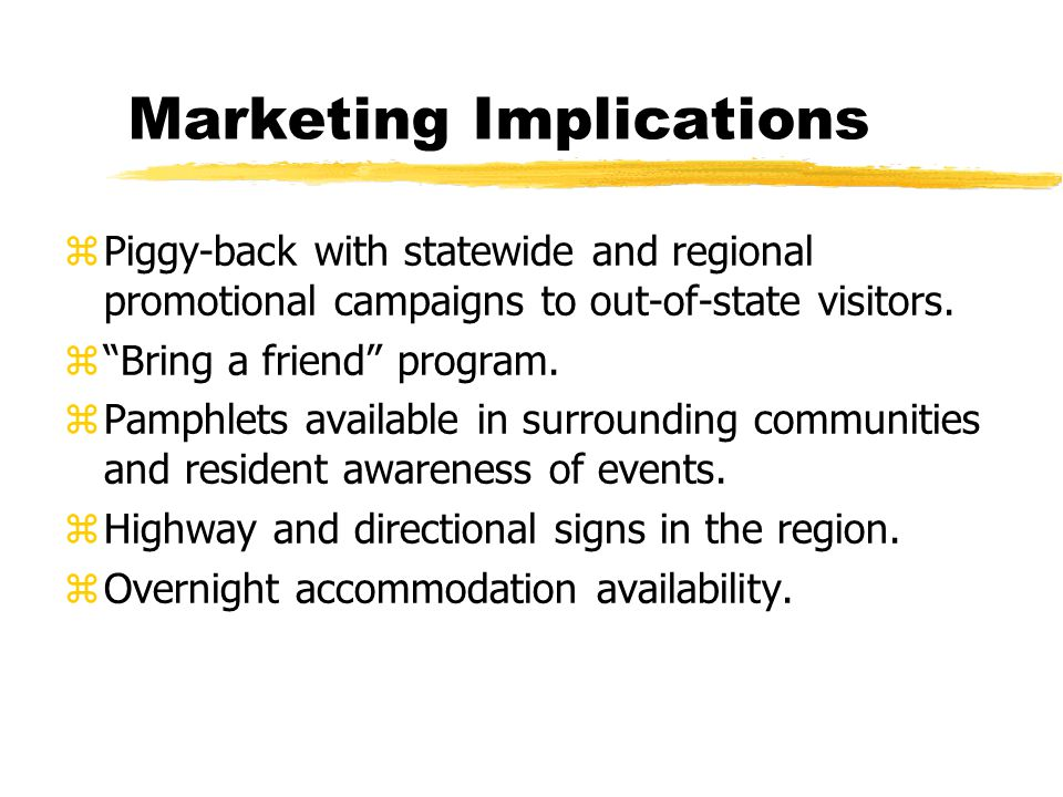 Marketing Implications zPiggy-back with statewide and regional promotional campaigns to out-of-state visitors.