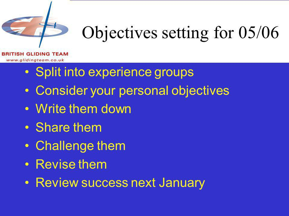 Objectives setting for 05/06 Split into experience groups Consider your personal objectives Write them down Share them Challenge them Revise them Review success next January