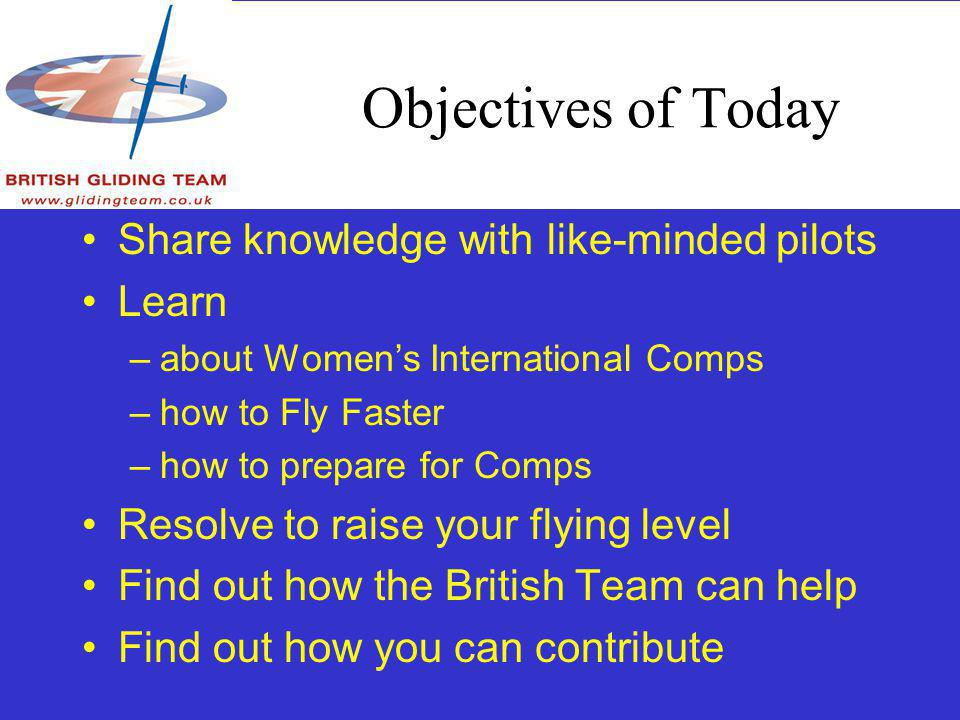 Objectives of Today Share knowledge with like-minded pilots Learn –about Womens International Comps –how to Fly Faster –how to prepare for Comps Resolve to raise your flying level Find out how the British Team can help Find out how you can contribute