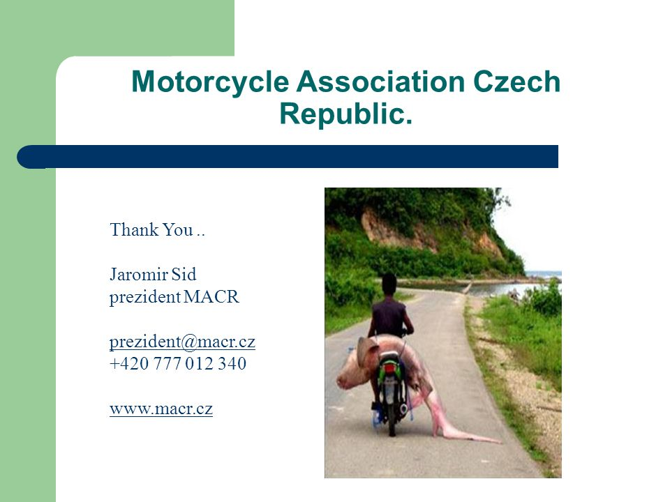 Motorcycle Association Czech Republic. Thank You.. Jaromir Sid prezident MACR prezident@macr.cz +420 777 012 340 www.macr.cz