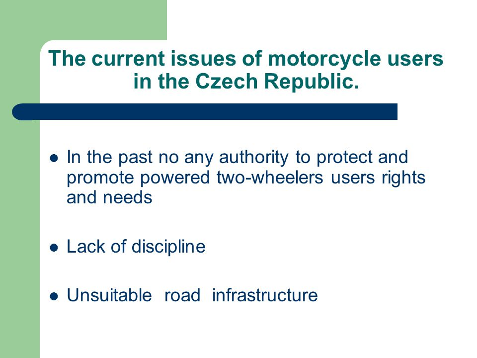 The current issues of motorcycle users in the Czech Republic. In the past no any authority to protect and promote powered two-wheelers users rights an