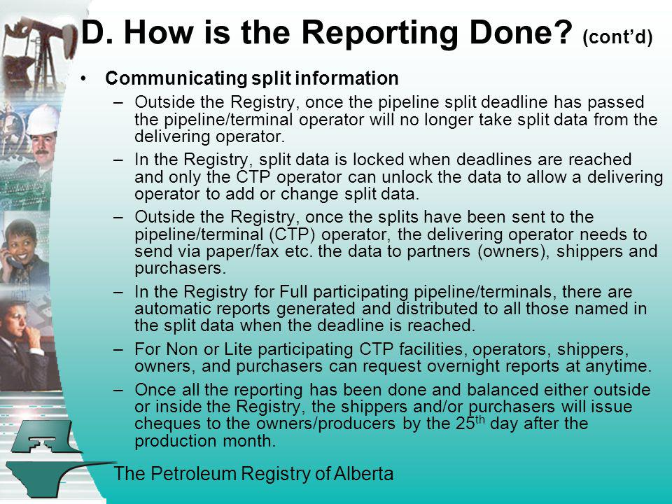The Petroleum Registry of Alberta D. How is the Reporting Done? (contd) Communicating split information –Outside the Registry, once the pipeline split