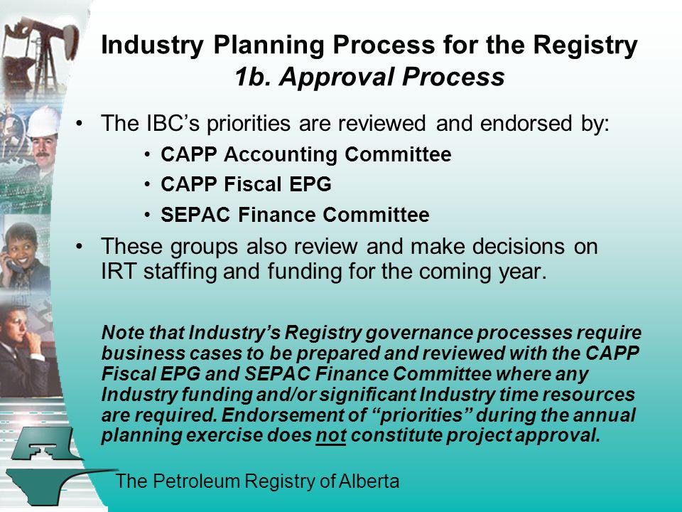 The Petroleum Registry of Alberta Industry Planning Process for the Registry 1b. Approval Process The IBCs priorities are reviewed and endorsed by: CA