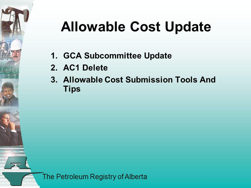 The Petroleum Registry of Alberta Allowable Cost Update 1.GCA Subcommittee Update 2.AC1 Delete 3.Allowable Cost Submission Tools And Tips